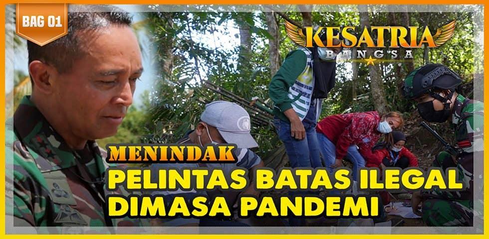 Menindak Pelintas Batas Ilegal Dimasa Pandemi | KESATRIA BANGSA Part. 1